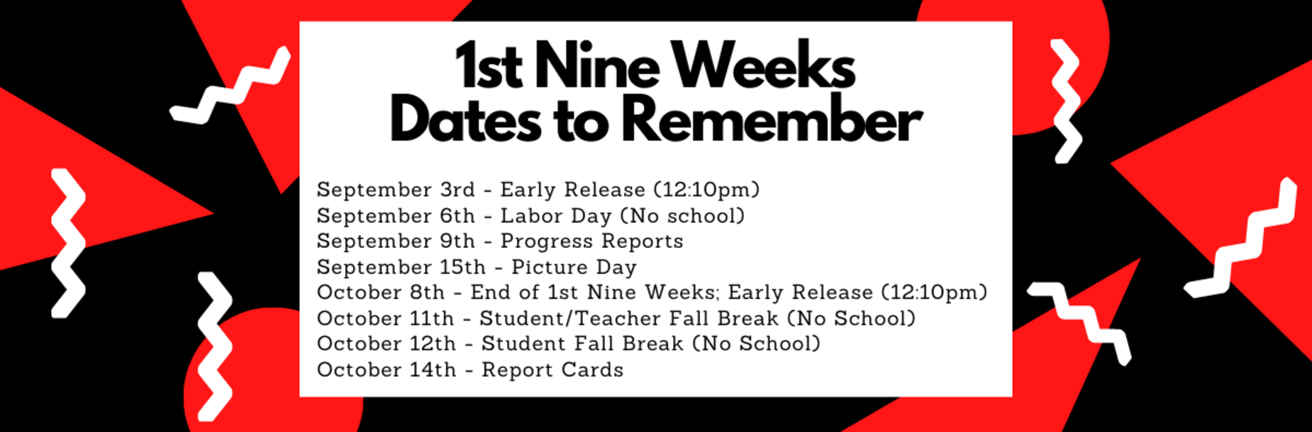 September 3rd - Early Release (12:10pm) September 6th - Labor Day (No school) September 9th - Progress Reports September 15th - Picture Day October 8th - End of 1st Nine Weeks; Early Release (12:10pm) October 11th - Student/Teacher Fall Break (No School) October 12th - Student Fall Break (No School) October 14th - Report Cards