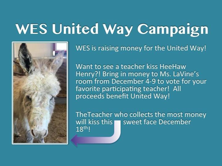 WES United Way Campaign.  WES is raising money to benefit the United Way.  Vote for your favorite participating teacher by bringing in money the week of December 4-December 13.  The teacher who raises the most money will kiss HeeHaw Henry on December 18th!