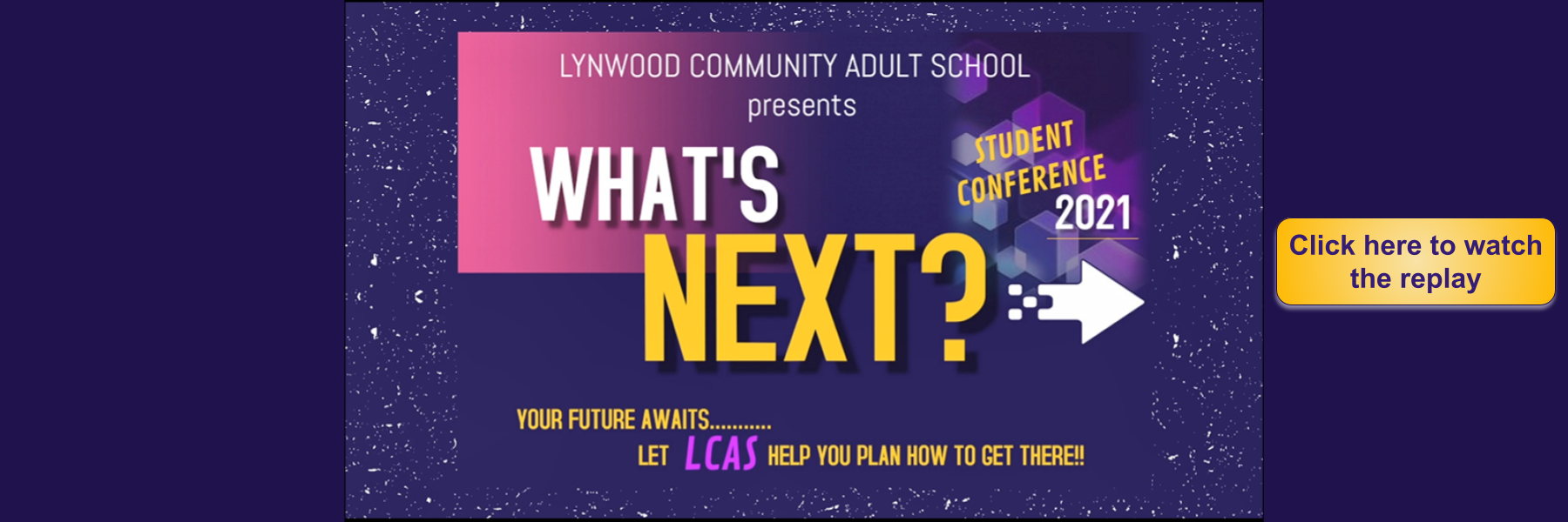 Lynwood Community Adult School Presents the What's Next Conference 2021 click rectangle in lower right corner to connect to the video.