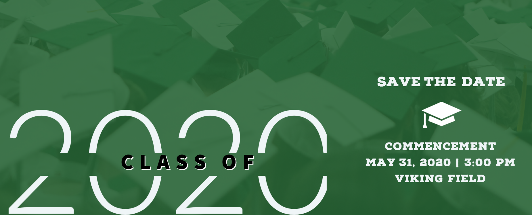 Class of 2020 Commencement Save the Date Commencement May 31, 2020 | 3:00 pm Viking Field