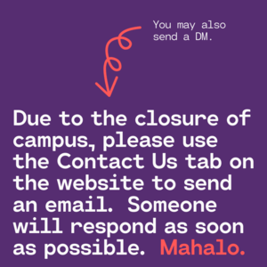 Due to the closure of campus, please use the Contact Us tab to send an email. Someone will respond as soon as possible. Mahalo..png