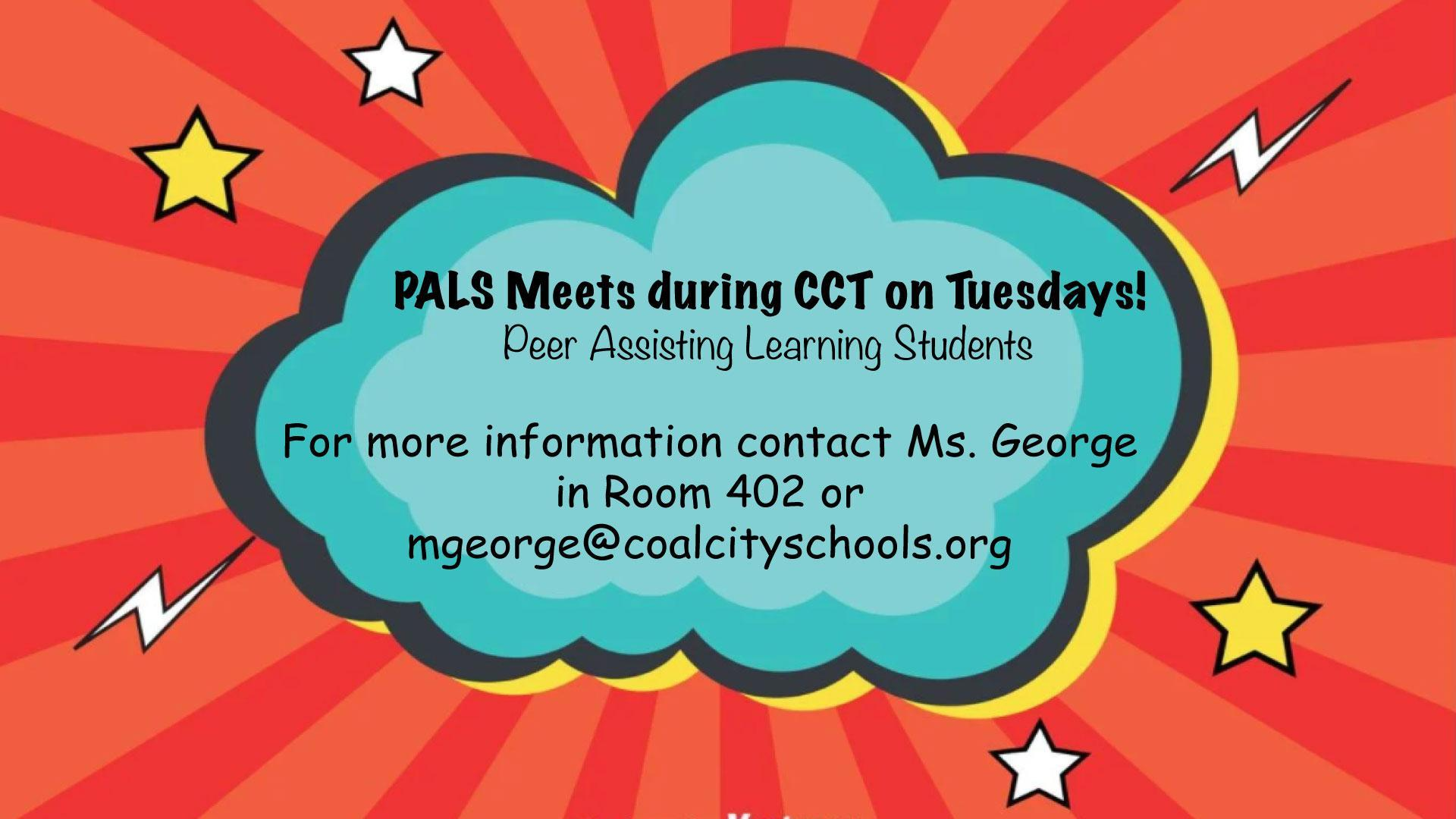 PALS Meetings every Tuesday. Contact Ms. George for more info in room 402