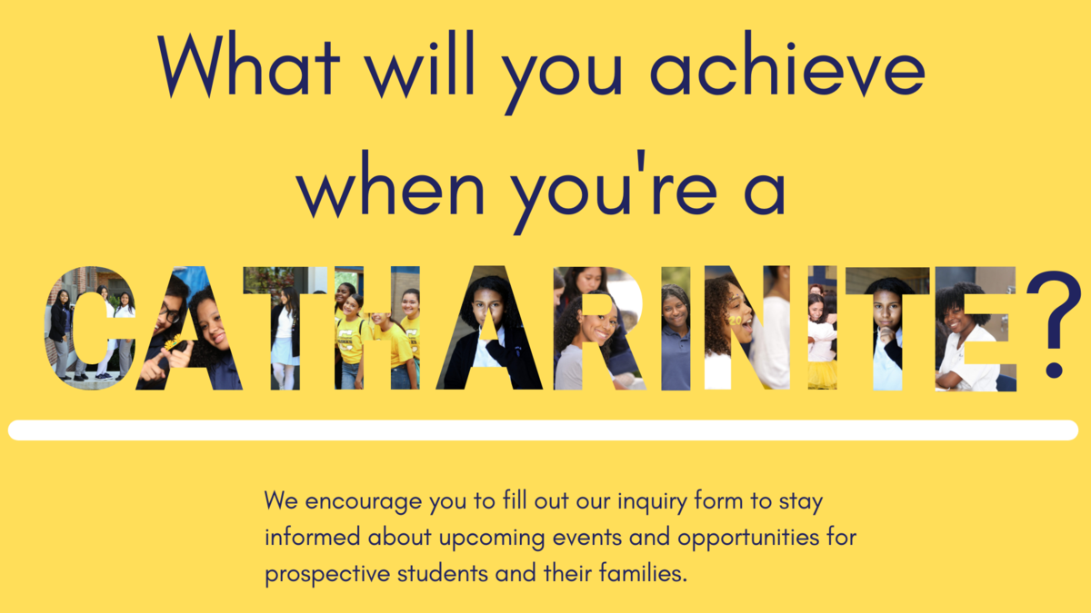 Class of 2026 Picture: What will you achieve when you are a Catharinite? We encourage you to fill out our inquiry form to stay informed about upcoming events and opportunities for prospective students and their families.