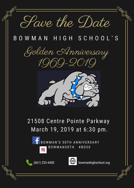 Flyer: Save the Date Bowman High School's Golden Anniversary 1969-2019 21508 Centre Pointe Parkway March 19, 2019 at 6:30 p.m. contact: 661-253-4400 www.bowmanhighschool.org