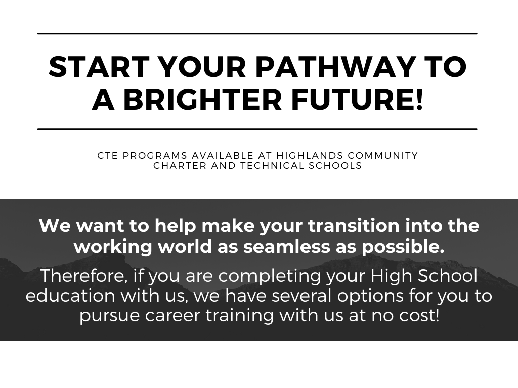 Start your pathway to a brighter future! CTE Programs Available at Highlands Community Charter and Technical Schools. We want to help make your transition into the working world as seamless as possible.  Therefore, if you are completing your High School education with us, we have several options for you to pursue career training with us at no cost!
