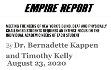 Empire Report by 4201 Schools: MEETING THE NEEDS OF NEW YORK'S BLIND, DEAF AND PHYSICALLY CHALLENGED STUDENTS REQUIRES AN INTENSE FOCUS ON THE INDIVIDUAL ACADEMIC NEEDS OF EACH STUDENT By Dr. Bernadette Kappen and Timothy Kelly |