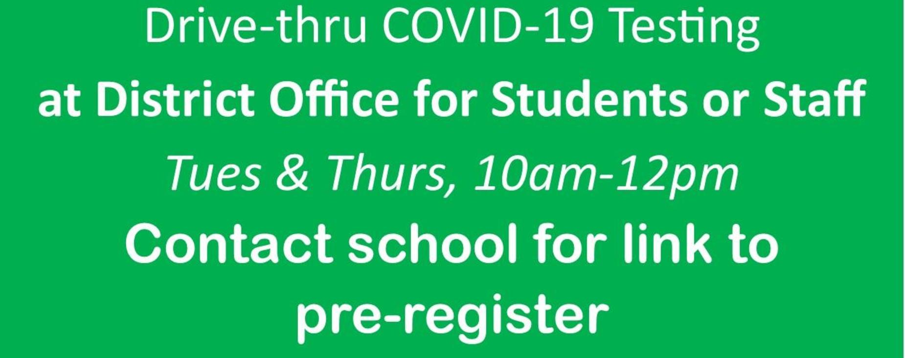 COVID-19 testing at District Office Tues and Thurs 10a-12pm. Contact school for link to pre-register
