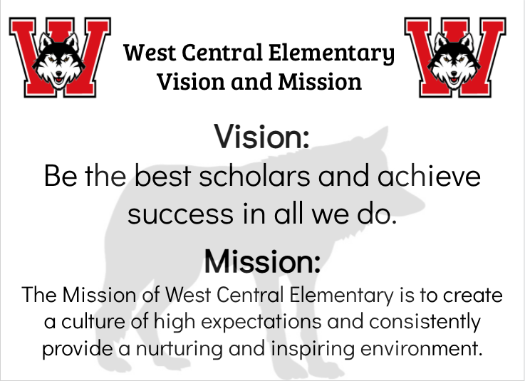 Vision: Be the best scholars and achieve success in all we do.  Mission:  The mission of West Central Elementary is to create a culture of high expectations and consistently provide a nurturing and inspiring environment.