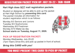 Registration Packet Pick Up: July 20-21- 7am-10am Hart High does NOT mail registration packets. Students or designee will be able to pick up the packet at Hart High School by presenting this card. The packet includes all information for student registration which is as follows: Monday 8/3 Seniors and Juniors Tuesday 8/4 Sophomores Wednesday 8/5 Freshmen Monday 8/10 Make-Up day School starts on Tuesday, August 11, 2020. Pick up Registration Packet: Monday-Wednesday, July 20-22 (7am-10am) Drive-thru and pick up packet in front of school. Bring this CARD with you! You must present this card to pick up packet