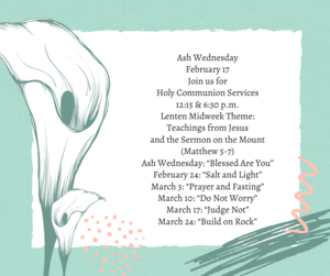 """Ash Wednesday February 17 Join us for Holy Communion Services 12_15 & 6_30 p.m. Lenten Midweek Theme_ Teachings from Jesus and the Sermon on the Mount (Matthew 5-7) Ash Wednesday_ """"Blessed Are You"""" February 24_ """"Salt.png"""