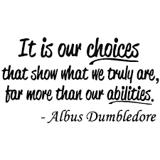 It is our choices that show what we truly are, far more than our abilitites. Albus Dumbledore