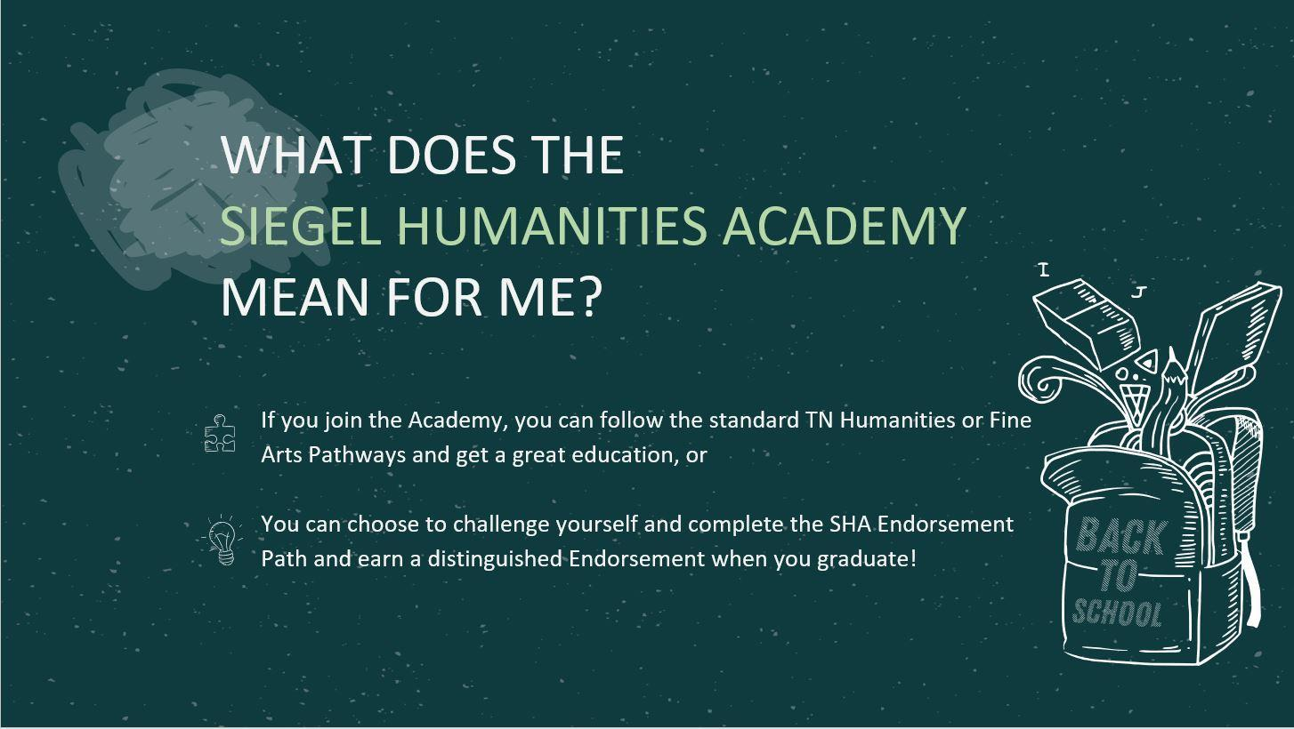 WHAT DOES THE SIEGEL HUMANITIES ACADEMY MEAN FOR ME? If you join the Academy, you can follow the standard TN Humanities or Fine Arts Pathways and get a great education, or   You can choose to challenge yourself and complete the SHA Endorsement Path and earn a distinguished Endorsement when you graduate!