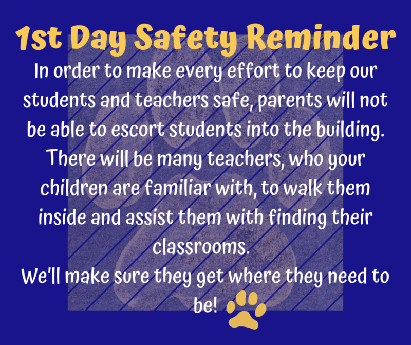 In order to make every effort to keep our students and teachers safe, parents will not be able to escort students into the building. There will be many teachers, who your children are familiar with, to walk them inside and assist them with finding their classrooms.  We'll make sure they get where they need to be!