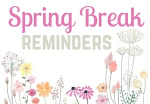 Spring Break Reminders
