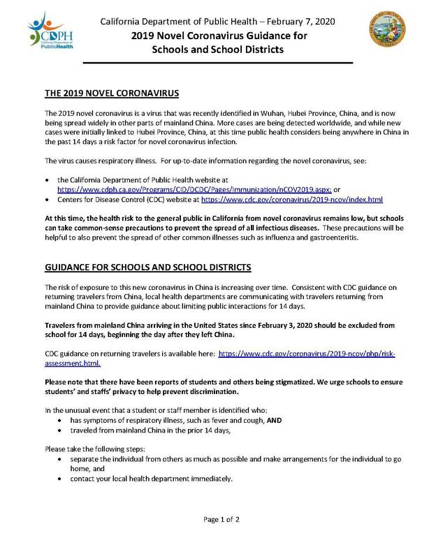 Hello everyone,   The California Department of Education (CDE) is monitoring the situation regarding the 2019 novel coronavirus (COVID-19) and working closely with agency partners to determine best steps to be prepared. Our priority is to diffuse the fear and reassure our communities that schools are prepared and have plans in place.   The CDE has received several inquiries from media outlets about school preparation if an outbreak of the coronavirus were to occur. Approximately two weeks ago, this guidance document (also attached) from the California Department of Public Health (CDPH) was sent to you with a letter from State Superintendent Thurmond.  Please read this CDPH guidance document closely. The CDE strongly encourages all LEAs to follow the CDPH's recommendations.  The CDE also en
