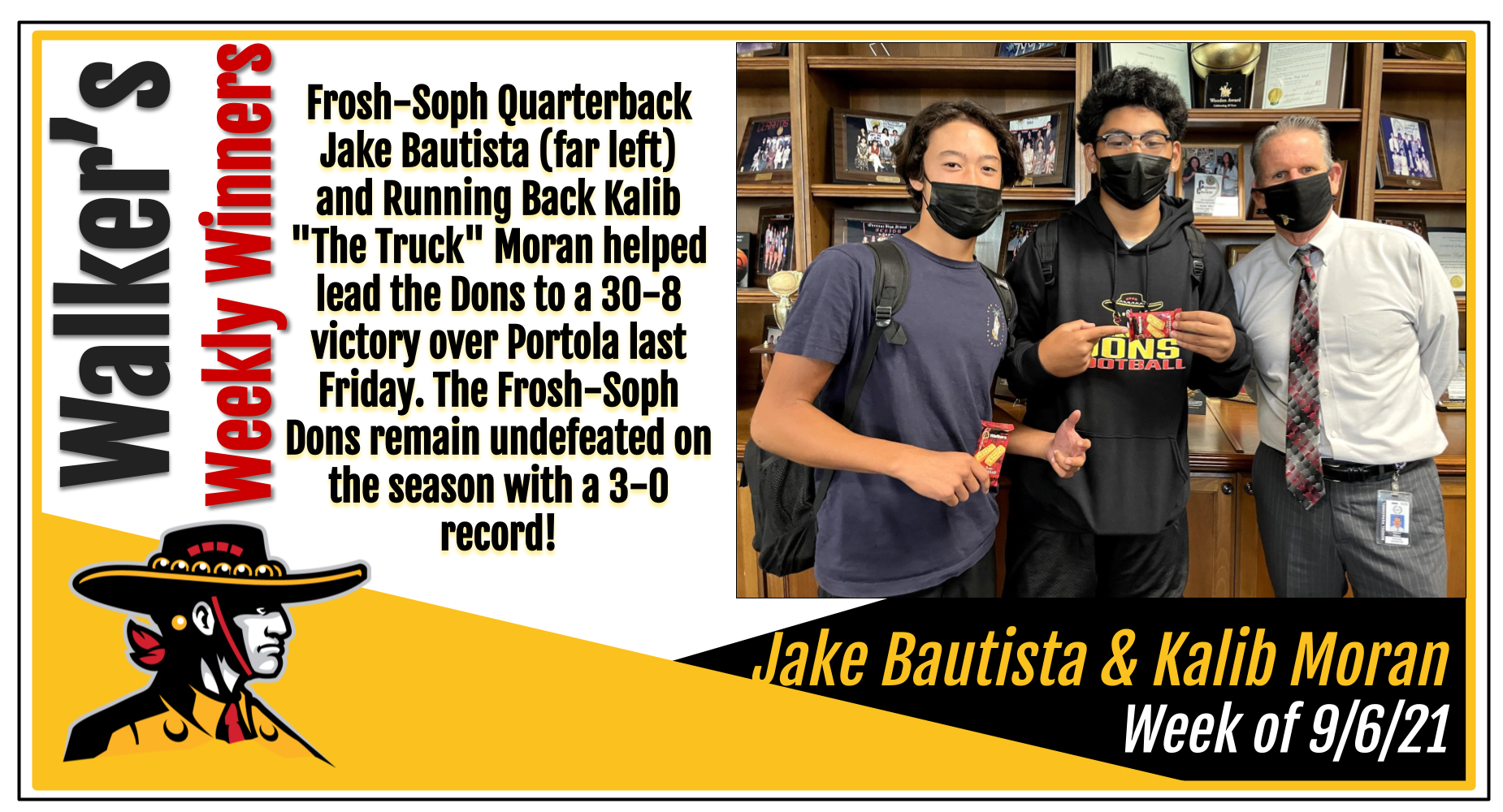 Walker's Weekly Winners for the week of  8/30: Frosh-Soph Quarterback Jake Bautista (far left)  and Running Back Kalib 'The Truck' Moran helped lead the Dons to a 30-8 victory over Portola last Friday. The Frosh-Soph Dons remain undefeated on the season with a 3-0 record!