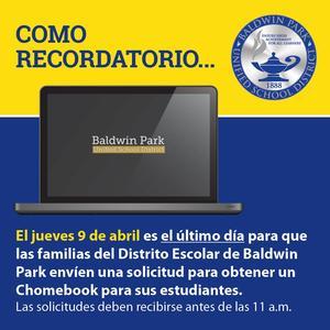 Como recordatorio, el jueves 9 de abril es el último día para que las familias del Distrito Escolar de Baldwin Park envíen una solicitud para obtener un Chomebook para sus estudiantes. Las solicitudes deben recibirse antes de las 11 a.m.