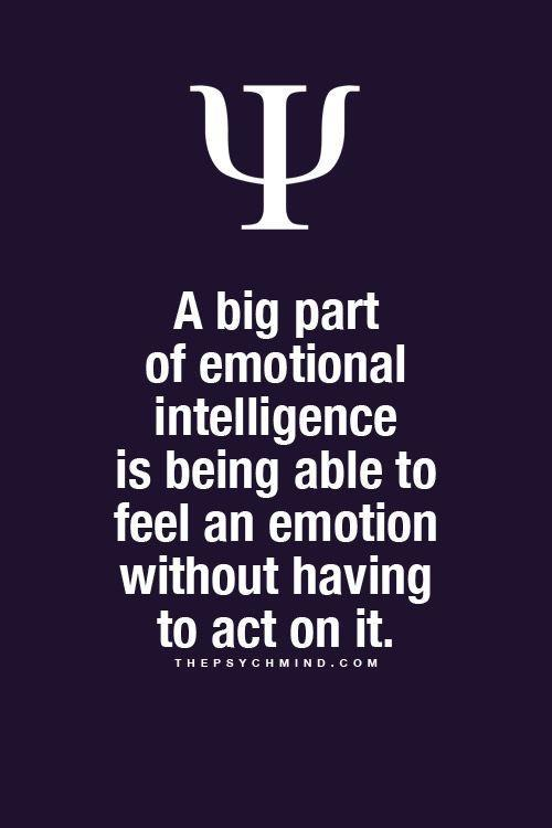 A big part of emotional intelligence is being able to feel the emotion without acting on it.