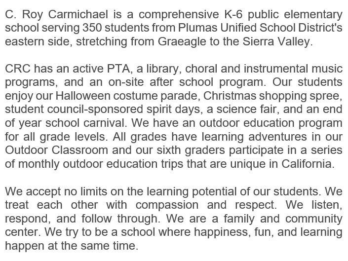 C. Roy Carmichael is a comprehensive K-6 public elementary school serving 350 students from Plumas Unified School District's eastern side, stretching from Graeagle to the Sierra Valley.     CRC has an active PTA, a library, choral and instrumental music programs, and an on-site after school program. Our students enjoy our Halloween costume parade, Christmas shopping spree, student council-sponsored spirit days, a science fair, and an end of year