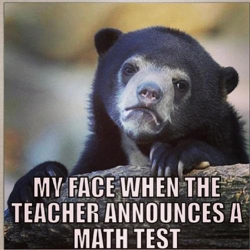 My face when the teacher announces a math test