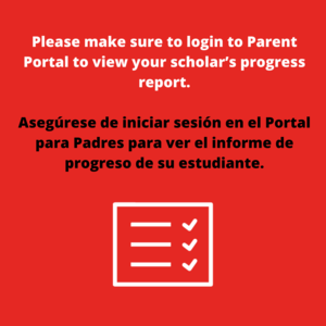 Please make sure to login to Parent Portal to view your scholar's progress report. Asegúrese de iniciar sesión en el Portal para Padres para ver el informe de progreso de su estudiante.