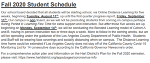 Fall 2020 Student Schedule Our school board decided that all students will be starting school, via Online Distance Learning for five weeks, beginning Tuesday, August 11th, up until the first quarter progress report, Friday, September 11th. Our campus is not closed, as we will not be precluding students from coming on campus perhaps during Period 8: Learning Flex Time for extra support and instruction. But after those five weeks are up, beginning on Monday, September 14th, we will be conducting the Blended Learning model of Cohort A and B, having in-person instruction 2 or 3 days a week. More to follow in the coming weeks, but we will be operating under the guidance of the Los Angeles County Department of Public Health. Students and Staff will be wearing face coverings/ social distance