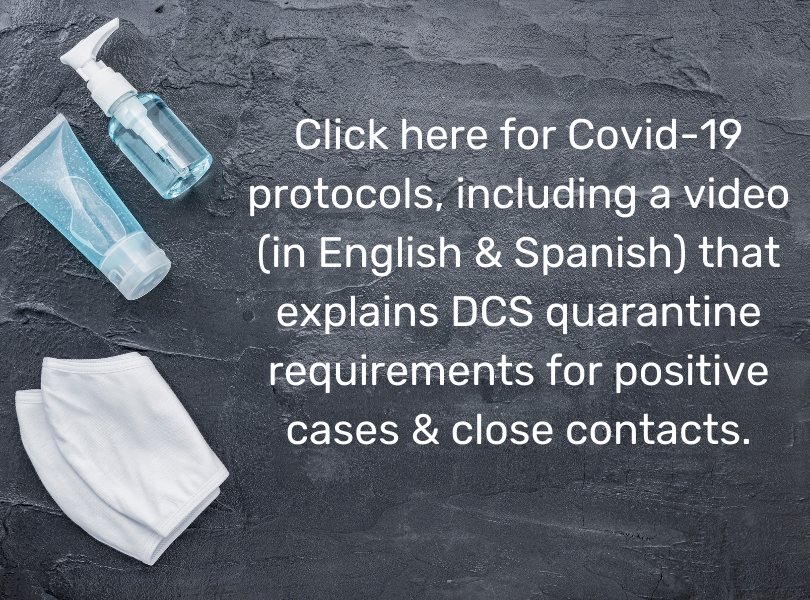Click here for Covid-19 protocols including a video in English & Spanish that explains quarantine requirements for positive cases & close contacts.s