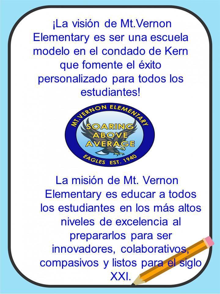 ¡La visión de Mt.Vernon Elementary es ser una escuela modelo en el condado de Kern que fomente el éxito personalizado para todos los estudiantes! La misión de Mt. Vernon Elementary es educar a todos los estudiantes en los más altos niveles de excelencia al prepararlos para ser innovadores, colaborativos, compasivos y listos para el siglo XXI.