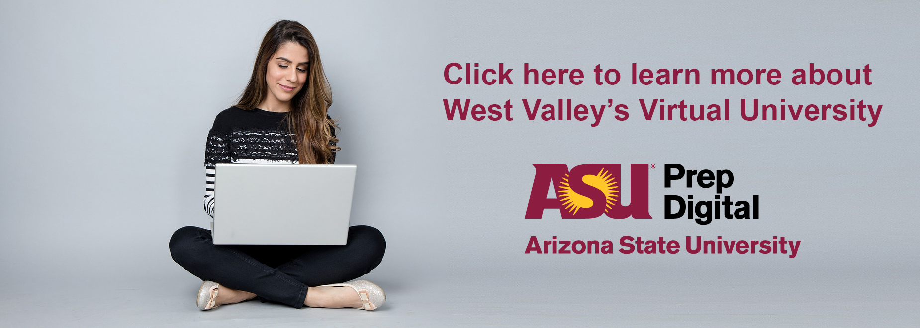 Click here to learn more about West Valley's Virtual University. ASU Prep Digital. Arizona State University.